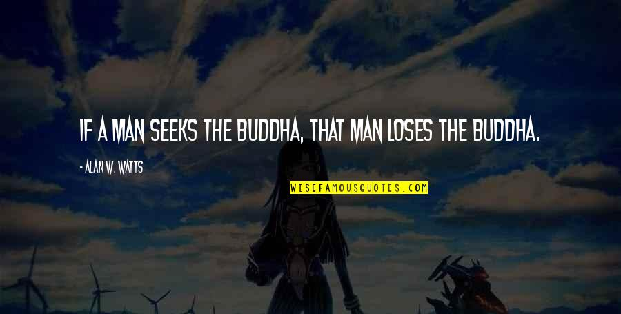 Sooths Quotes By Alan W. Watts: If a man seeks the Buddha, that man