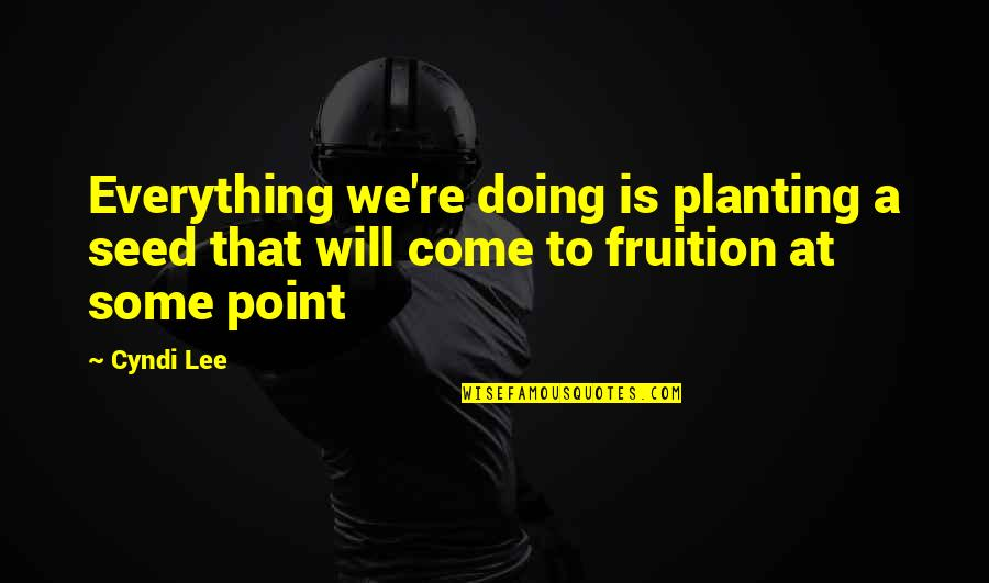 Sooths Quotes By Cyndi Lee: Everything we're doing is planting a seed that