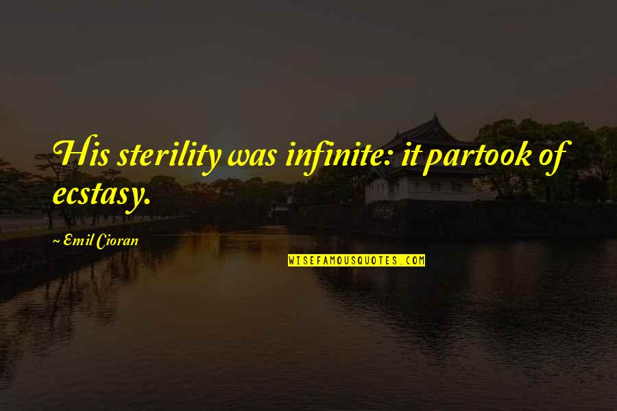 Sooths Quotes By Emil Cioran: His sterility was infinite: it partook of ecstasy.