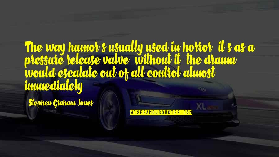 Sooths Quotes By Stephen Graham Jones: The way humor's usually used in horror, it's