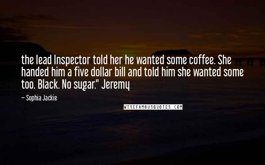 "Sophia Jackie quotes: the lead Inspector told her he wanted some coffee. She handed him a five dollar bill and told him she wanted some too. Black. No sugar."" Jeremy"
