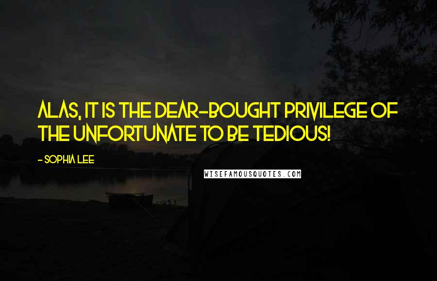 Sophia Lee quotes: Alas, it is the dear-bought privilege of the unfortunate to be tedious!