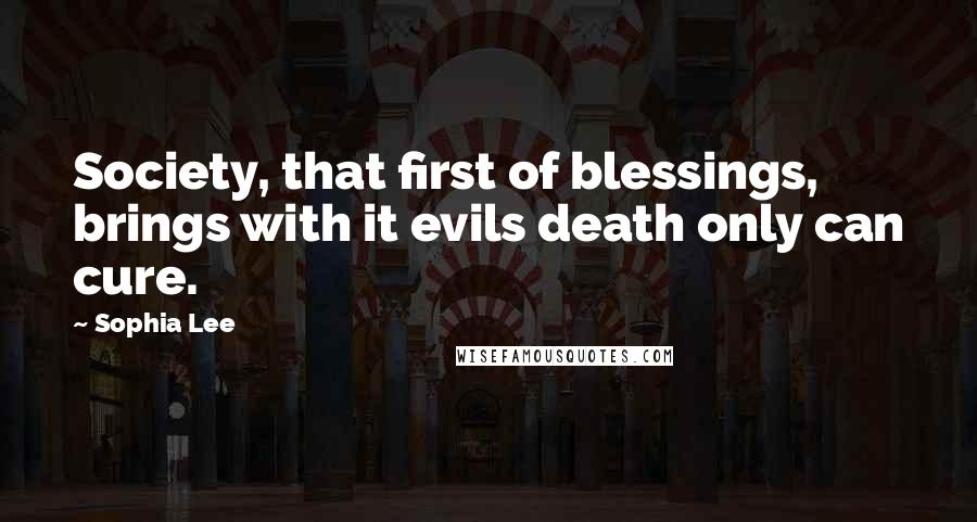 Sophia Lee quotes: Society, that first of blessings, brings with it evils death only can cure.