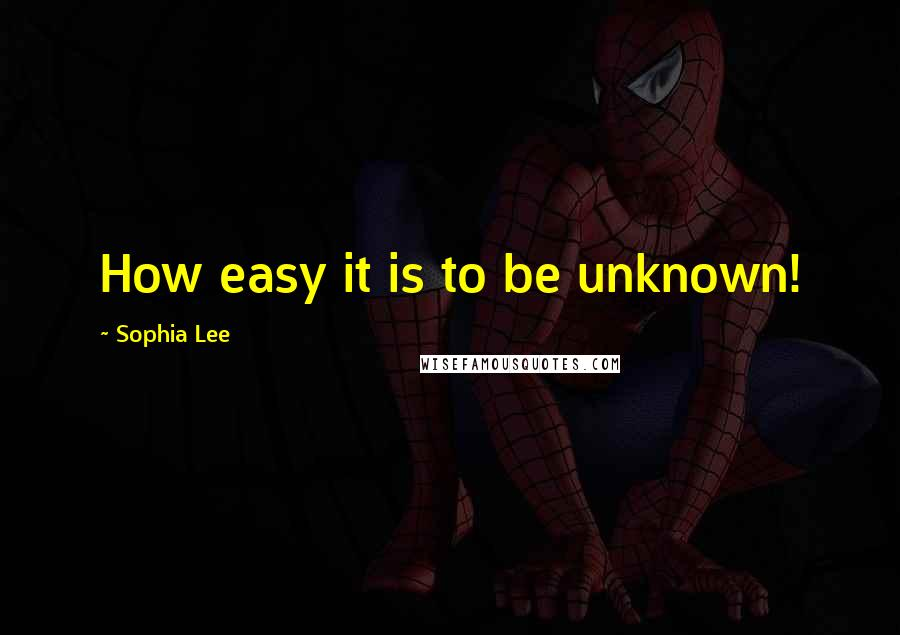 Sophia Lee quotes: How easy it is to be unknown!