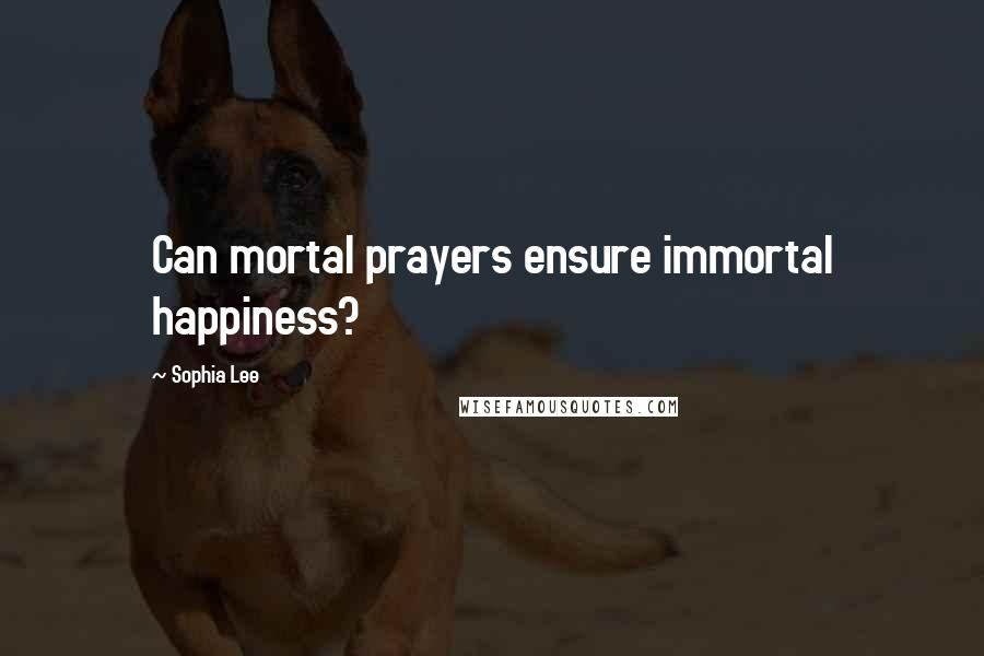 Sophia Lee quotes: Can mortal prayers ensure immortal happiness?