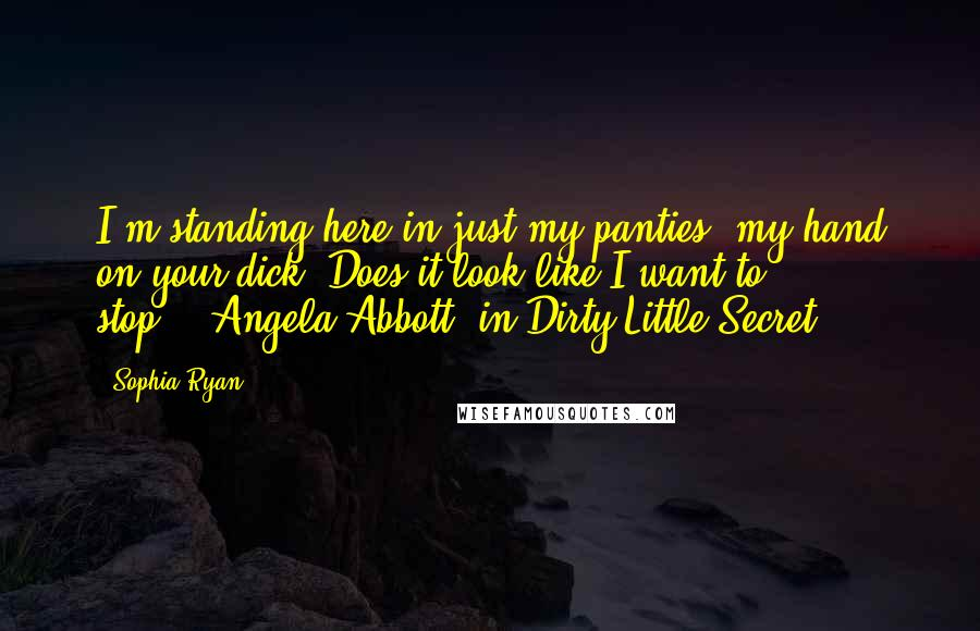 """Sophia Ryan quotes: I'm standing here in just my panties, my hand on your dick. Does it look like I want to stop?""""--Angela Abbott, in Dirty Little Secret"""