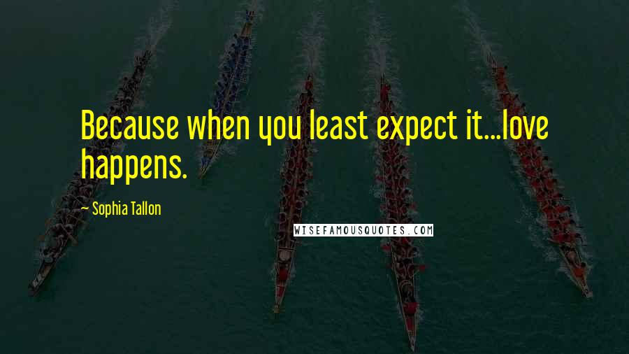 Sophia Tallon quotes: Because when you least expect it...love happens.