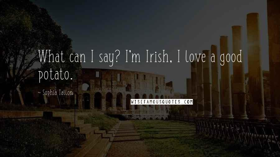 Sophia Tallon quotes: What can I say? I'm Irish, I love a good potato.