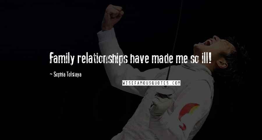 Sophia Tolstaya quotes: Family relationships have made me so ill!