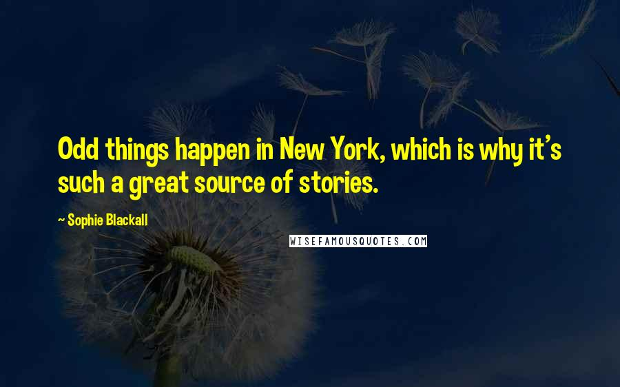 Sophie Blackall quotes: Odd things happen in New York, which is why it's such a great source of stories.