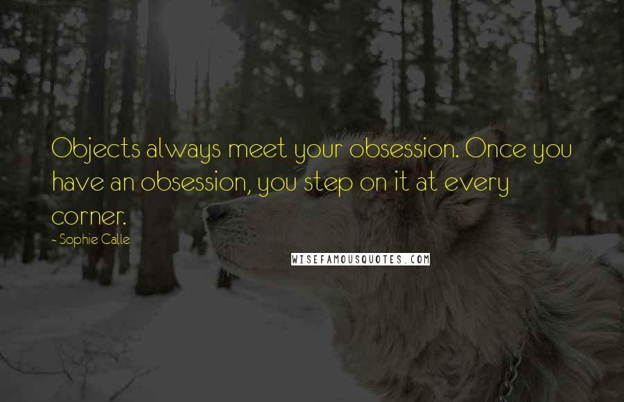 Sophie Calle quotes: Objects always meet your obsession. Once you have an obsession, you step on it at every corner.