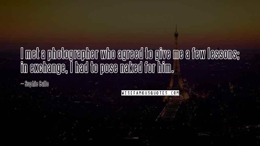 Sophie Calle quotes: I met a photographer who agreed to give me a few lessons; in exchange, I had to pose naked for him.