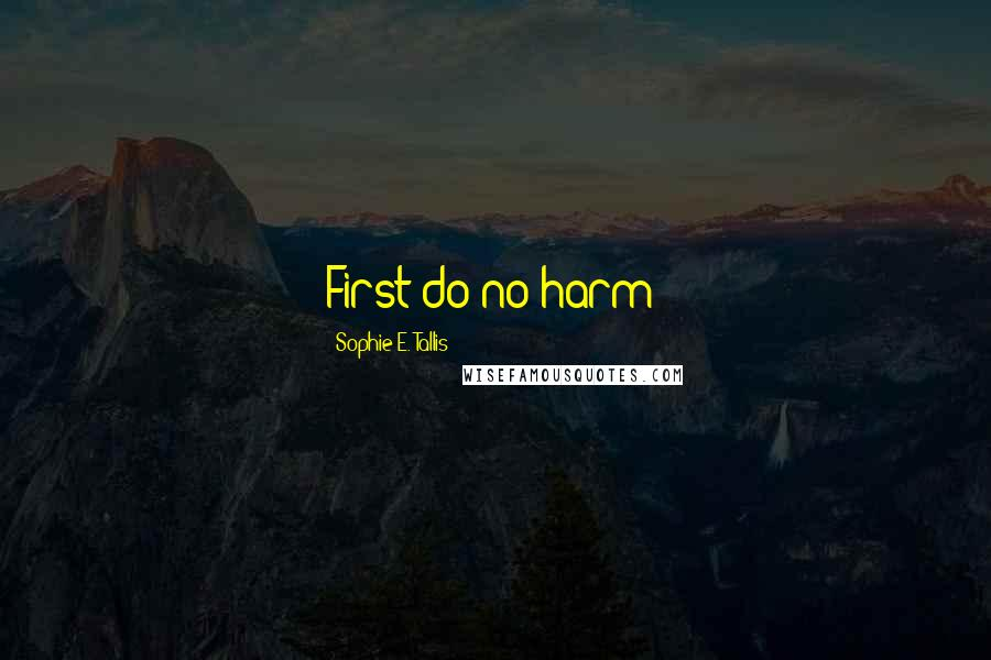 Sophie E. Tallis quotes: First do no harm!