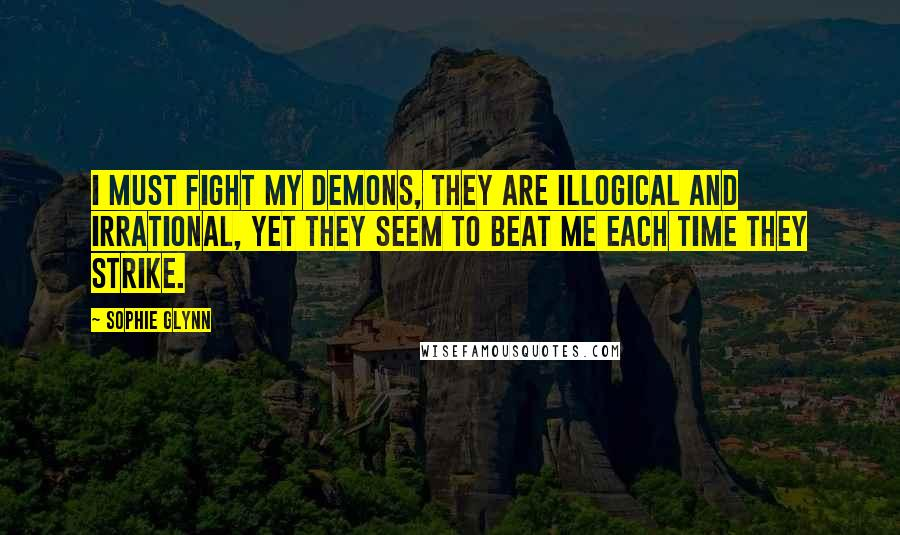 Sophie Glynn quotes: I must fight my demons, they are illogical and irrational, yet they seem to beat me each time they strike.
