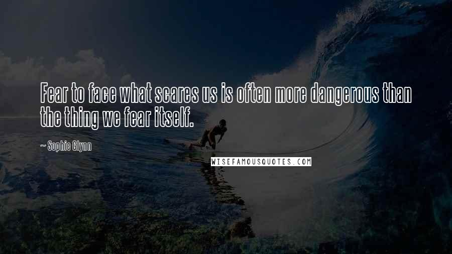 Sophie Glynn quotes: Fear to face what scares us is often more dangerous than the thing we fear itself.