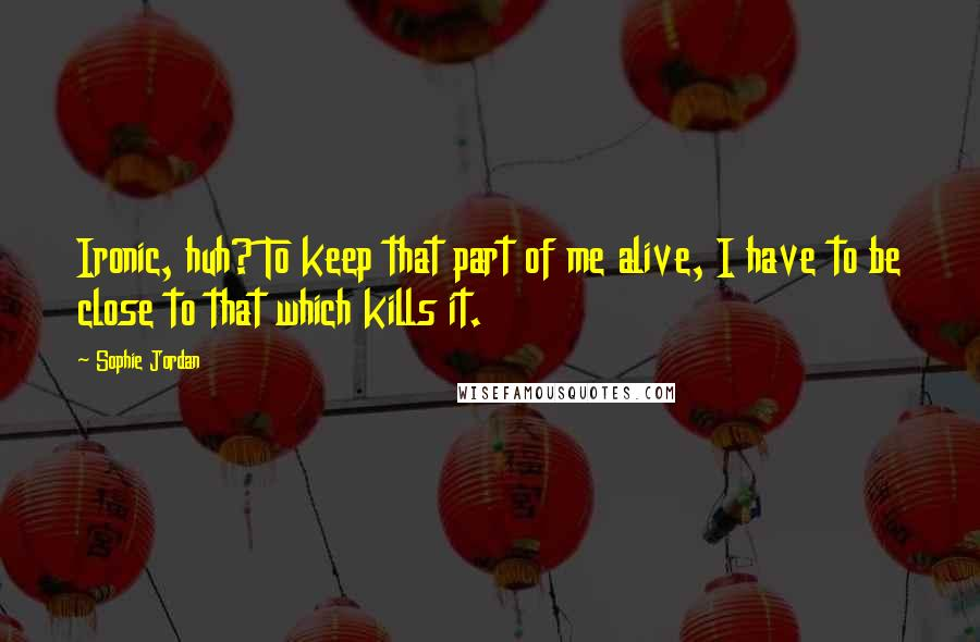Sophie Jordan quotes: Ironic, huh? To keep that part of me alive, I have to be close to that which kills it.
