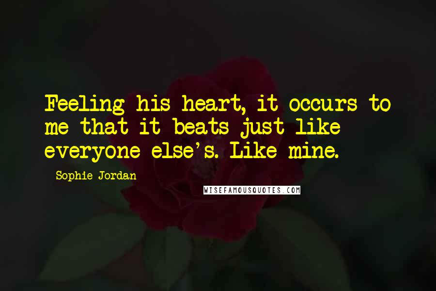 Sophie Jordan quotes: Feeling his heart, it occurs to me that it beats just like everyone else's. Like mine.