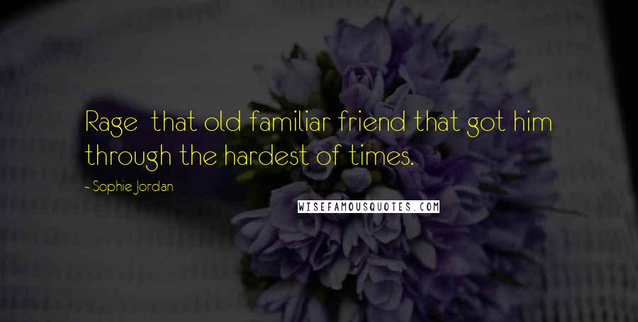 Sophie Jordan quotes: Rage that old familiar friend that got him through the hardest of times.