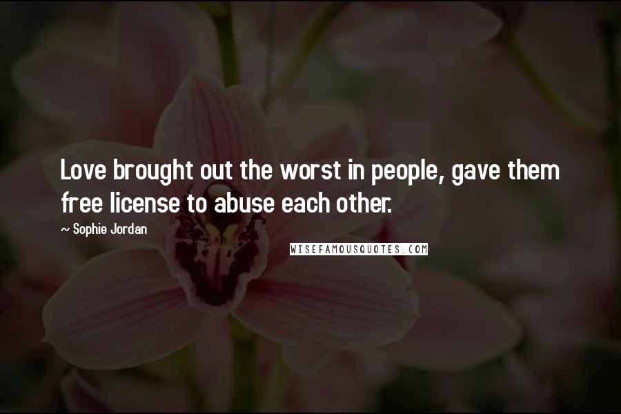 Sophie Jordan quotes: Love brought out the worst in people, gave them free license to abuse each other.