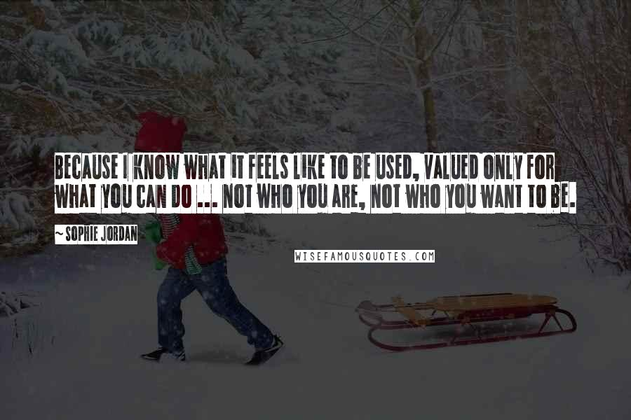Sophie Jordan quotes: Because I know what it feels like to be used, valued only for what you can do ... not who you are, not who you want to be.