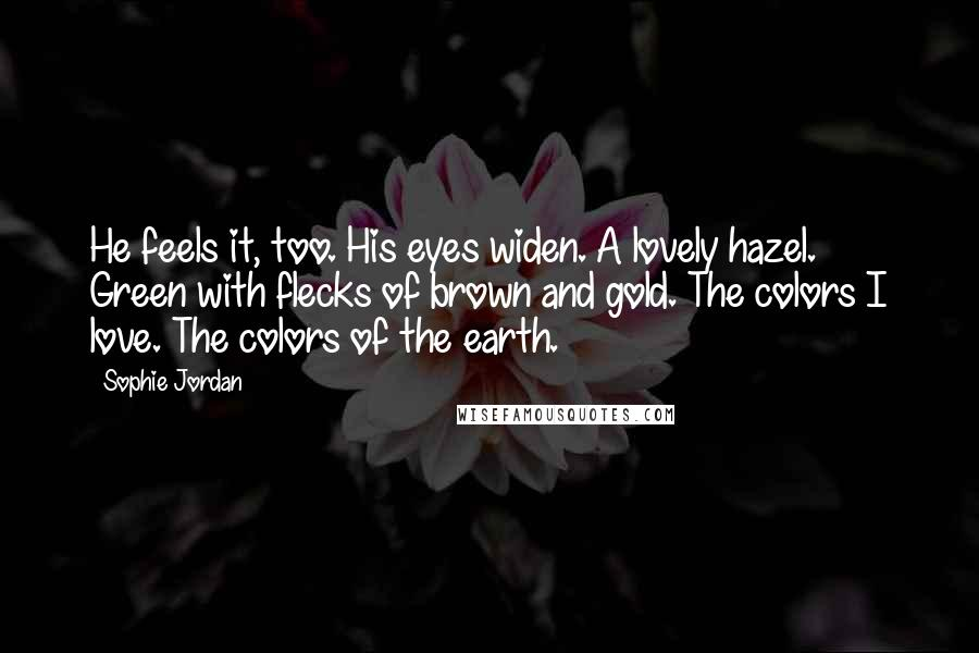 Sophie Jordan quotes: He feels it, too. His eyes widen. A lovely hazel. Green with flecks of brown and gold. The colors I love. The colors of the earth.