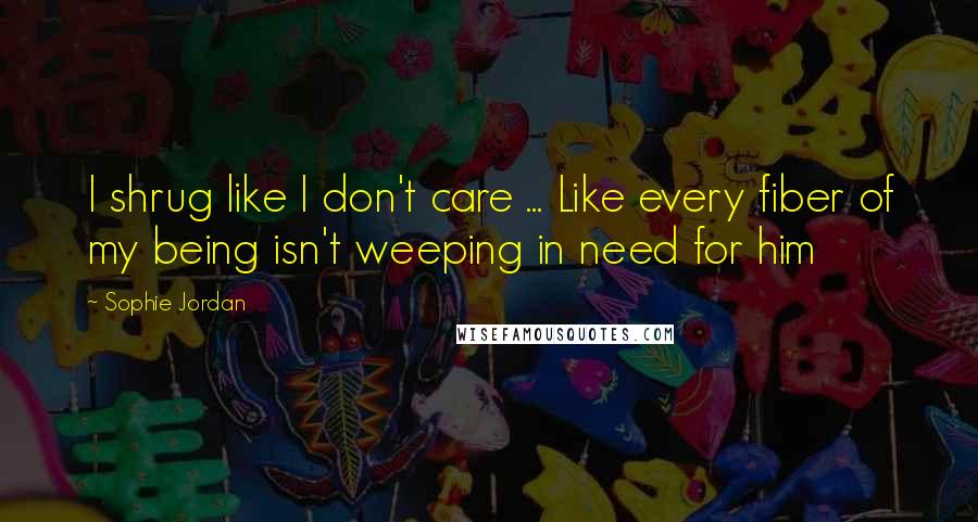 Sophie Jordan quotes: I shrug like I don't care ... Like every fiber of my being isn't weeping in need for him