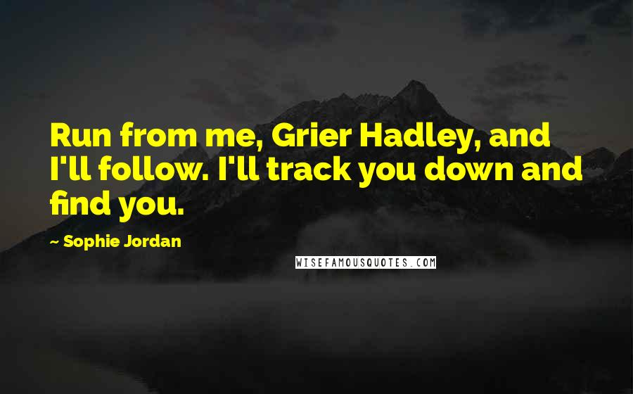 Sophie Jordan quotes: Run from me, Grier Hadley, and I'll follow. I'll track you down and find you.