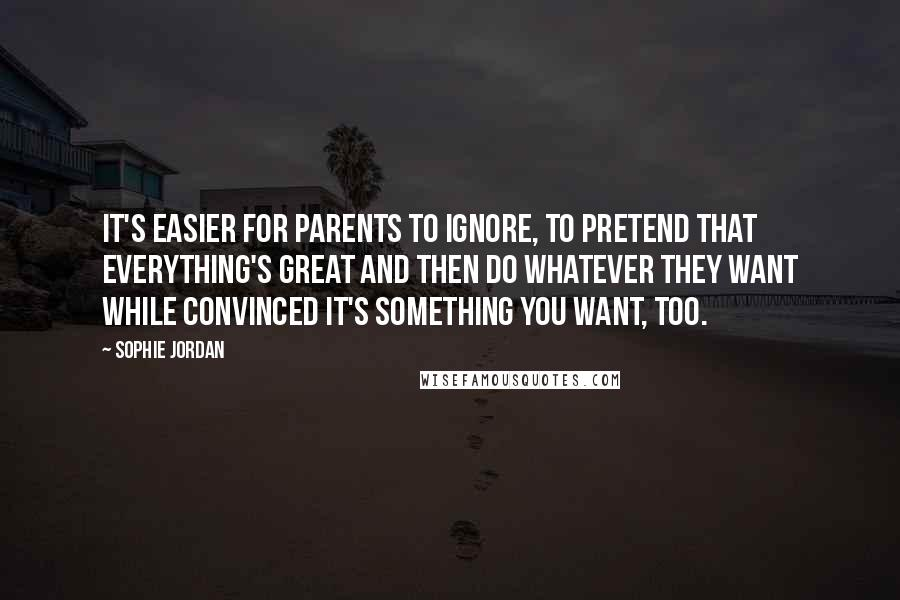 Sophie Jordan quotes: It's easier for parents to ignore, to pretend that everything's great and then do whatever they want while convinced it's something you want, too.