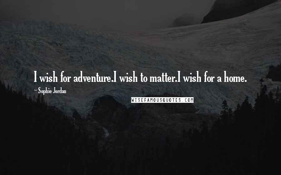 Sophie Jordan quotes: I wish for adventure.I wish to matter.I wish for a home.