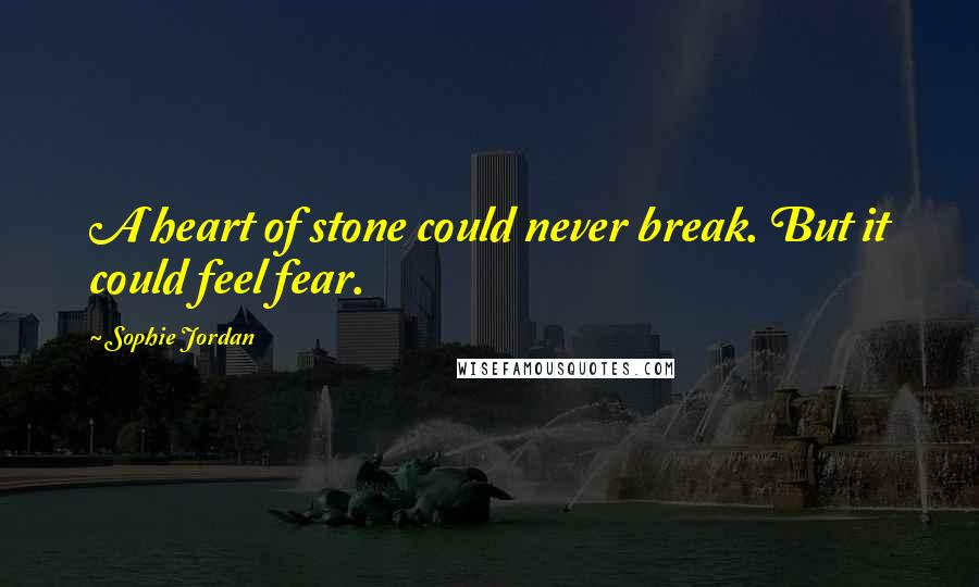 Sophie Jordan quotes: A heart of stone could never break. But it could feel fear.