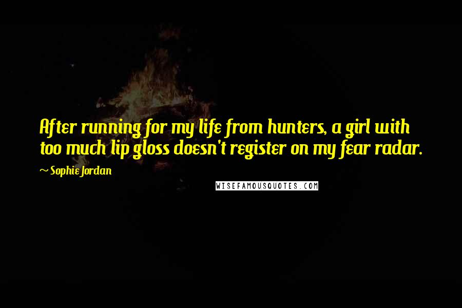 Sophie Jordan quotes: After running for my life from hunters, a girl with too much lip gloss doesn't register on my fear radar.
