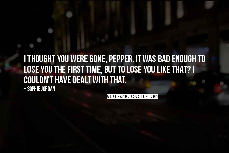 Sophie Jordan quotes: I thought you were gone, Pepper. It was bad enough to lose you the first time, but to lose you like that? I couldn't have dealt with that.