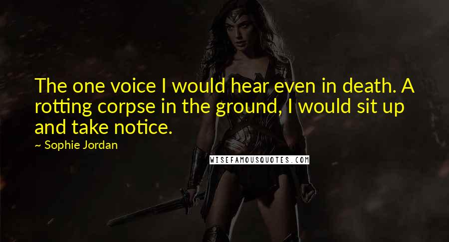 Sophie Jordan quotes: The one voice I would hear even in death. A rotting corpse in the ground, I would sit up and take notice.