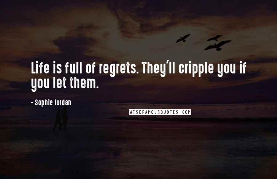 Sophie Jordan quotes: Life is full of regrets. They'll cripple you if you let them.