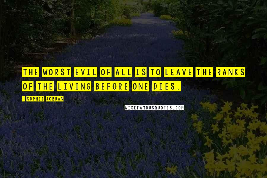 Sophie Jordan quotes: The worst evil of all is to leave the ranks of the living before one dies.