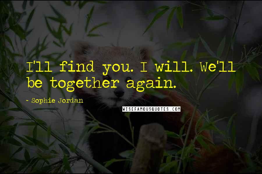 Sophie Jordan quotes: I'll find you. I will. We'll be together again.