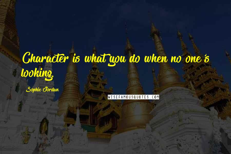 Sophie Jordan quotes: Character is what you do when no one's looking.
