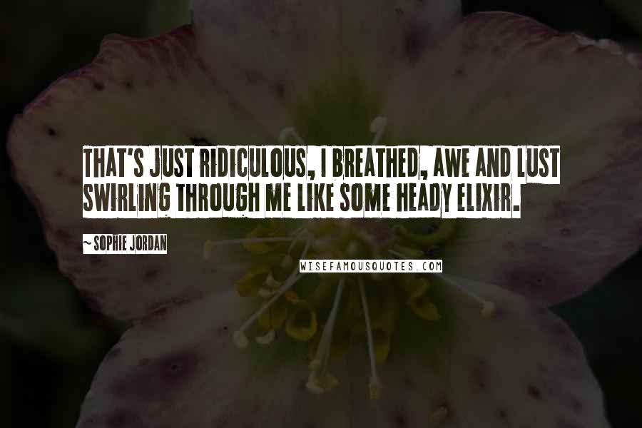 Sophie Jordan quotes: That's just ridiculous, I breathed, awe and lust swirling through me like some heady elixir.