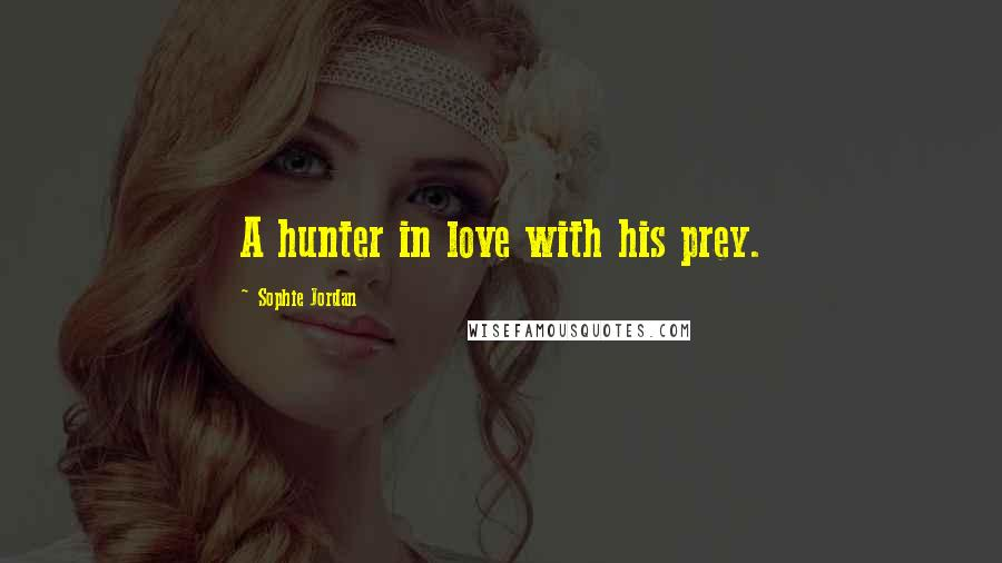 Sophie Jordan quotes: A hunter in love with his prey.