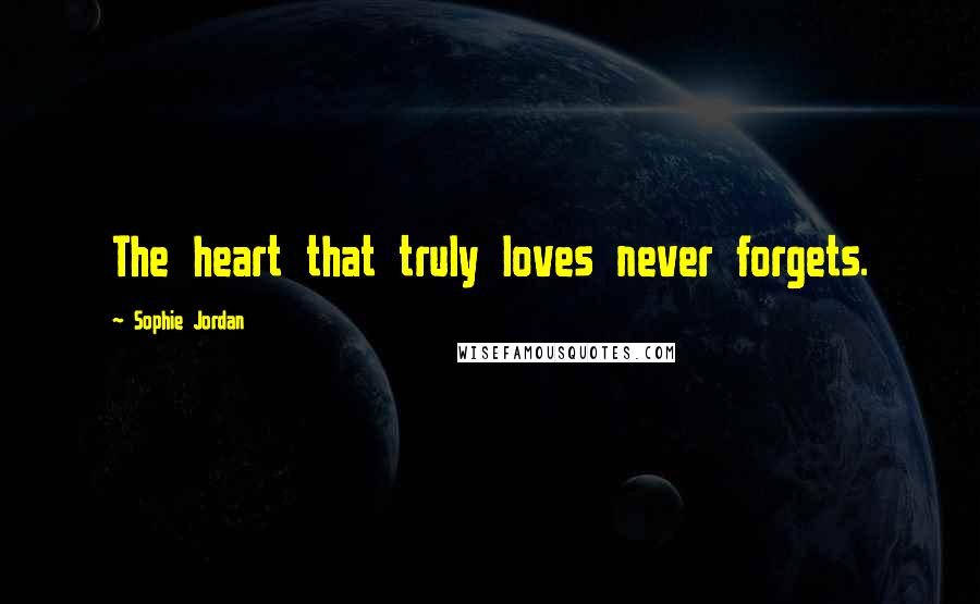 Sophie Jordan quotes: The heart that truly loves never forgets.