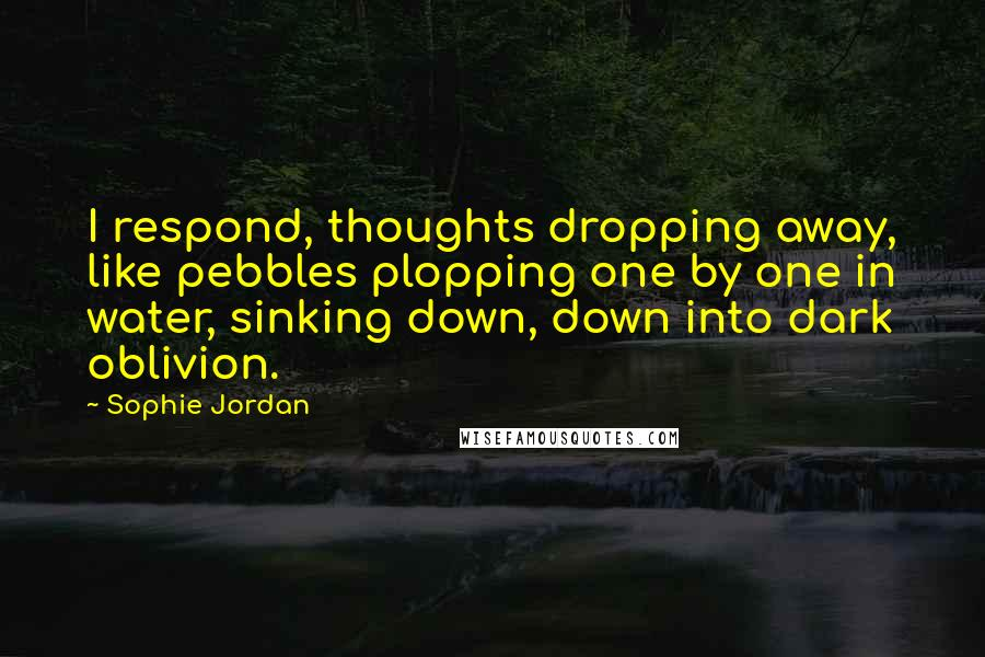 Sophie Jordan quotes: I respond, thoughts dropping away, like pebbles plopping one by one in water, sinking down, down into dark oblivion.