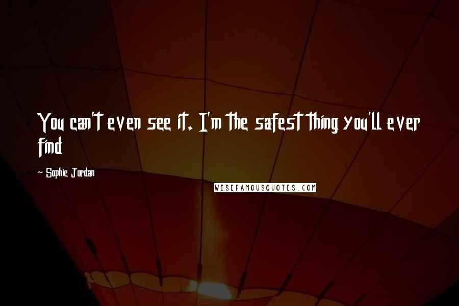 Sophie Jordan quotes: You can't even see it. I'm the safest thing you'll ever find