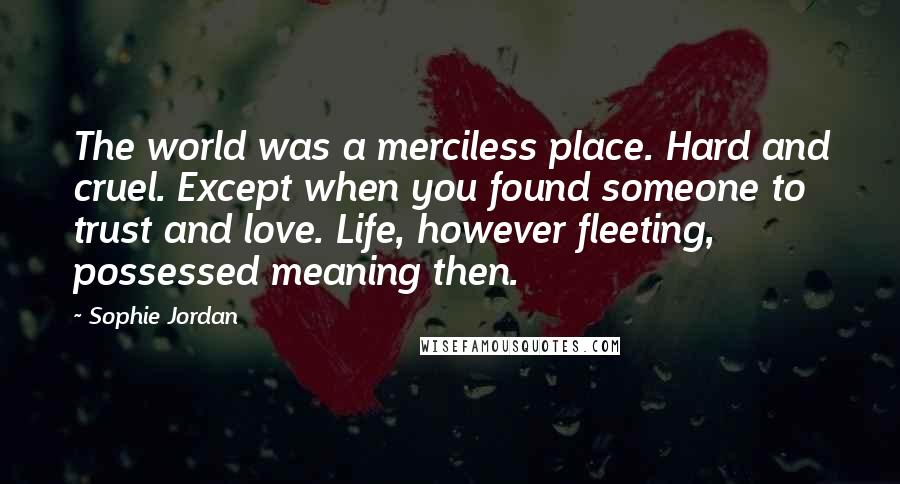 Sophie Jordan quotes: The world was a merciless place. Hard and cruel. Except when you found someone to trust and love. Life, however fleeting, possessed meaning then.