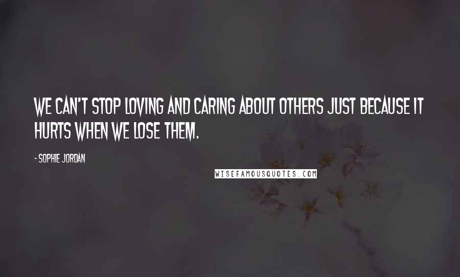 Sophie Jordan quotes: We can't stop loving and caring about others just because it hurts when we lose them.