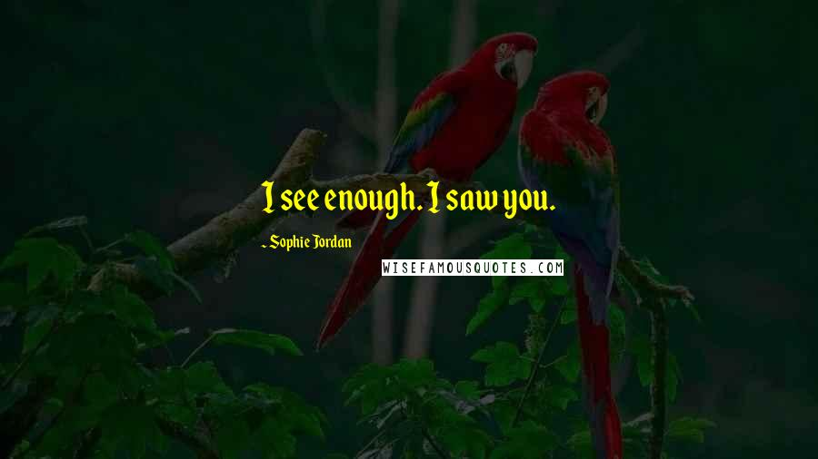 Sophie Jordan quotes: I see enough. I saw you.