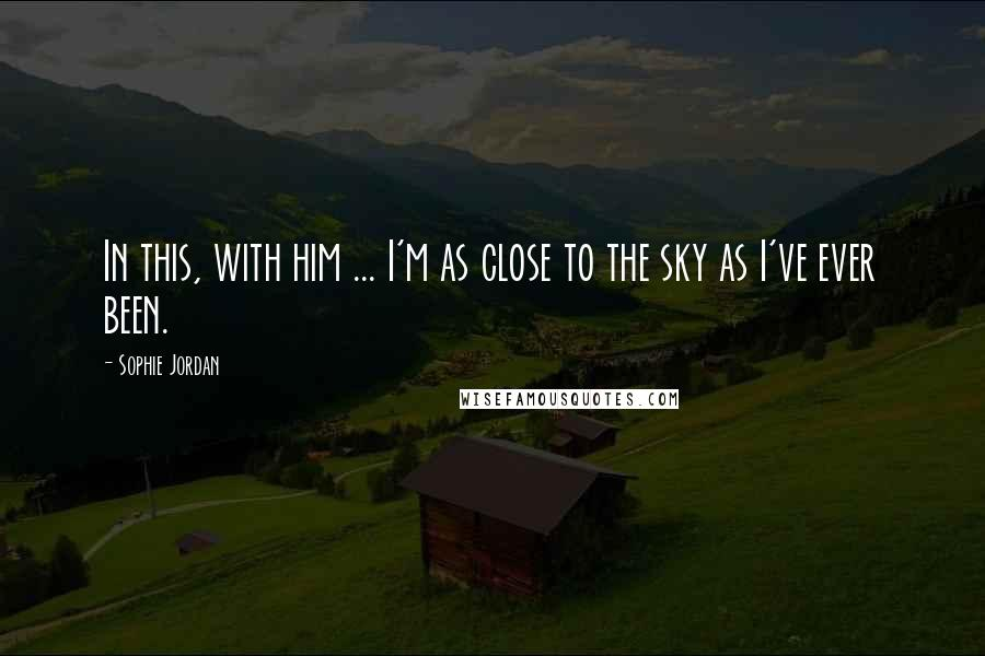 Sophie Jordan quotes: In this, with him ... I'm as close to the sky as I've ever been.