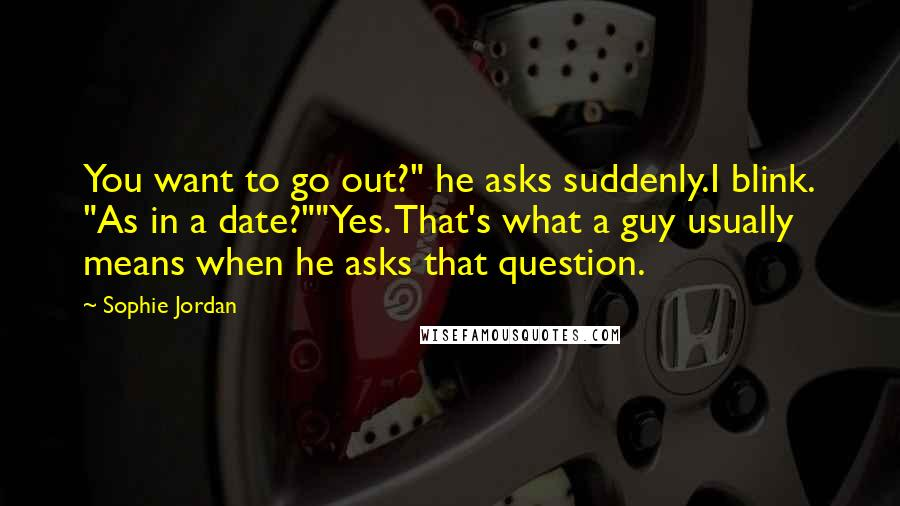"Sophie Jordan quotes: You want to go out?"" he asks suddenly.I blink. ""As in a date?""""Yes. That's what a guy usually means when he asks that question."