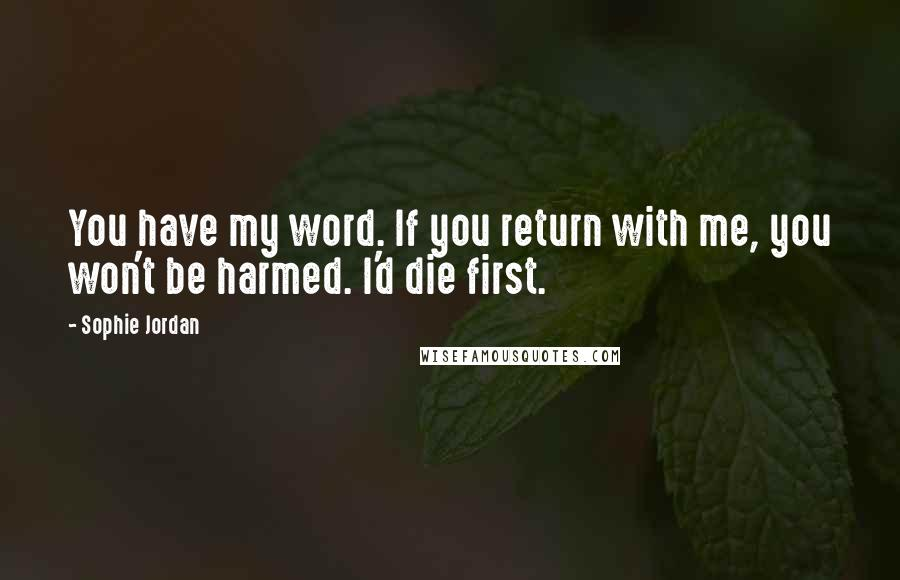 Sophie Jordan quotes: You have my word. If you return with me, you won't be harmed. I'd die first.