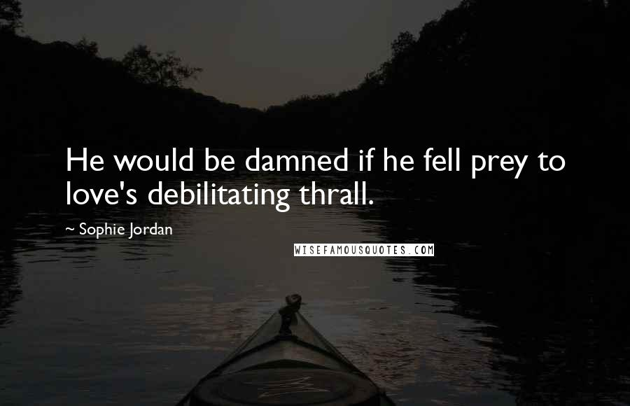 Sophie Jordan quotes: He would be damned if he fell prey to love's debilitating thrall.