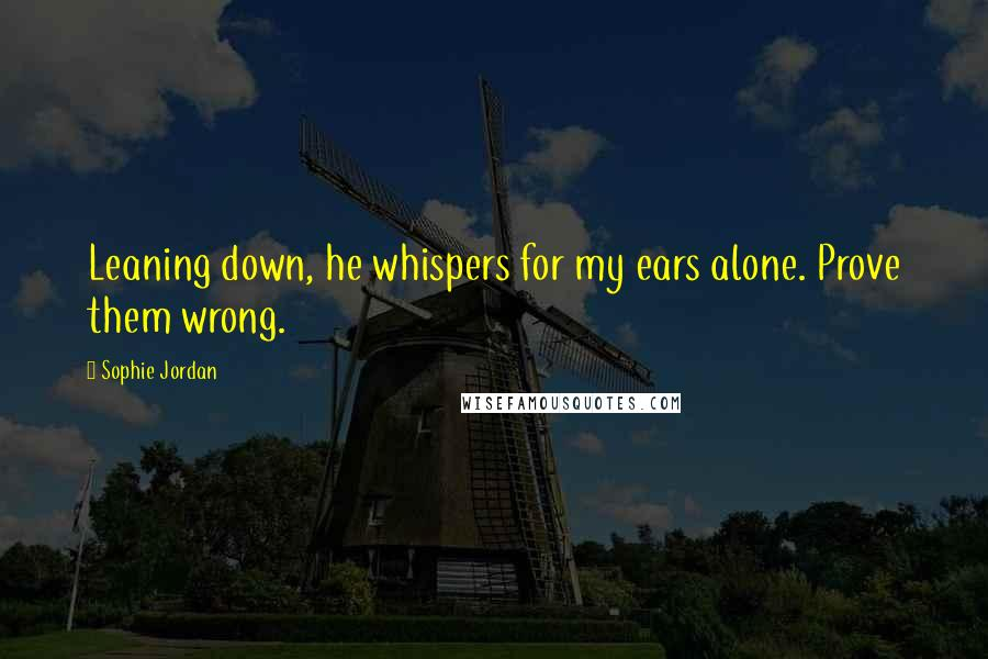 Sophie Jordan quotes: Leaning down, he whispers for my ears alone. Prove them wrong.
